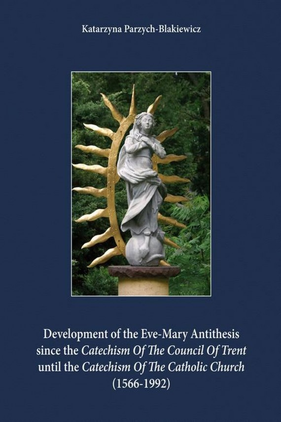 Development of the Eve-Mary Antithesis since the Catechism Of The Council Of Trent  until the Catechism Of The Catholic Church (1566-1992) (ebook) –	Katarzyna  Parzych-Blakiewicz