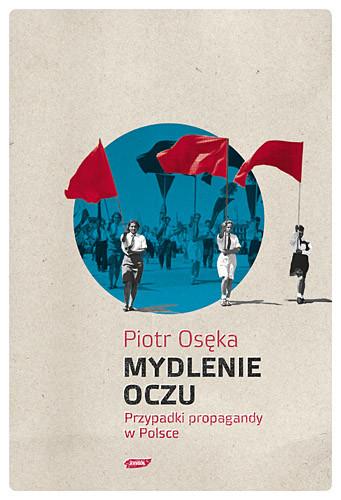 okładka Mydlenie Oczu. Przypadki propagandy w Polsce, Książka | Piotr Osęka