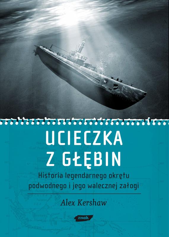 okładka Ucieczka z głębin. Historia legendarnego okrętu podwodnego i jego walecznej załogi , Książka | Alex Kershaw