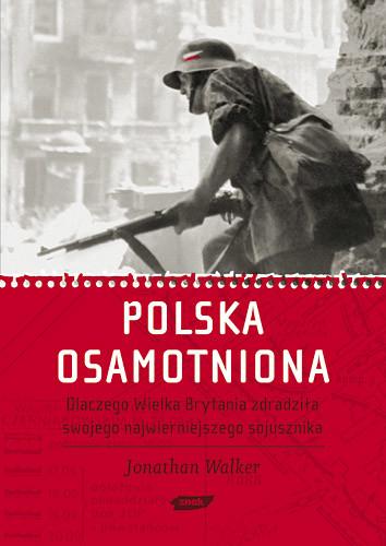 okładka Polska osamotniona. Dlaczego Wielka Brytania zdradziła swojego najwierniejszego sojusznika, Książka | Jonathan Walker