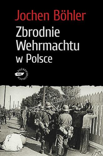 okładka Zbrodnie Wehrmachtu w Polsce. Wrzesień 1939. Wojna totalna, Książka | Böhler Jochen