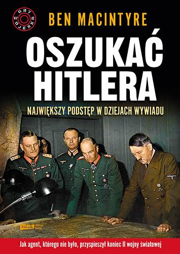 okładka Oszukać Hitlera. Największy podstęp w dziejach wywiadu, Książka | Ben Macintyre