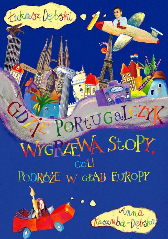 okładka Gdzie Portugalczyk wygrzewa stopy czyli podróże w głąb Europy, Książka | Dębski Łukasz, Kaszuba-Dębska Anna