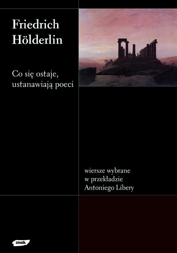 okładka Co się ostaje, ustanawiają poeci. Wiersze wybrane w przekładzie Antoniego Libery, Książka | Hölderlin Friedrich