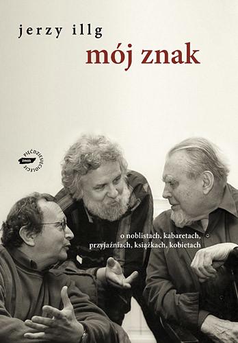 okładka Mój znak. O noblistach, kabaretach, przyjaźniach, książkach, kobietach, Książka | Jerzy Illg