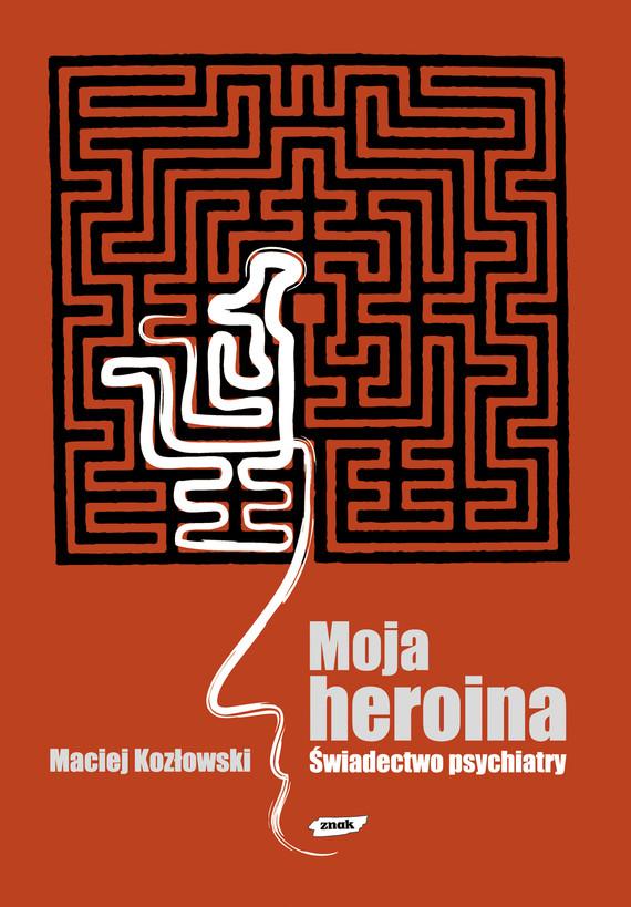 okładka Moja heroina. Świadectwo psychiatry, Książka | Kozłowski Maciej