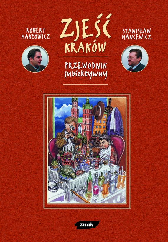 okładka Zjeść Kraków. Przewodnik subiektywny, Książka | Makłowicz Robert, Mancewicz Stanisław