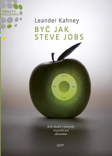 okładka Być jak Steve Jobs. Jeśli chodzi o pomysły, wszystko jest dozwolone, Książka | Kahney Leander