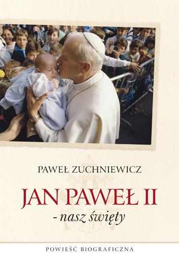 okładka Jan Paweł II - nasz święty. Powieść biograficzna, Książka | Zuchniewicz Paweł