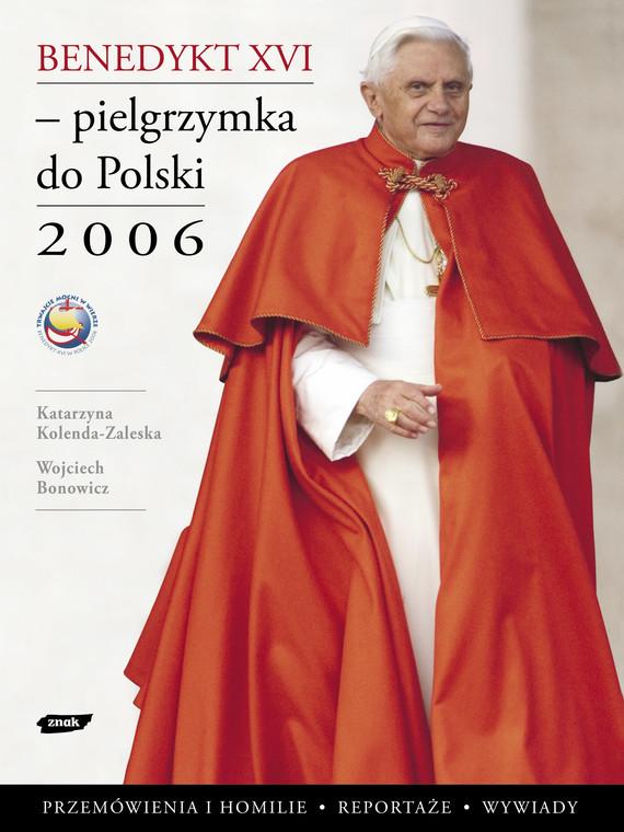 okładka Benedykt XVI - pielgrzymka do Polski 2006, Książka | Kolenda-Zaleska Katarzyna, ... Wojciech