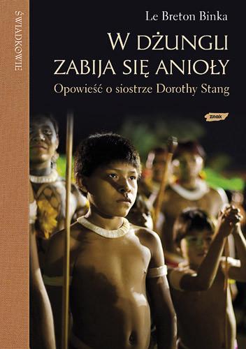 okładka W dżungli zabija się anioły. Opowieść o siostrze Dorothy Stang, Książka   Binka le Breton