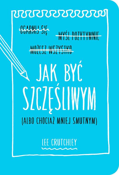 okładka Jak być szczęśliwym (albo chociaż mniej smutnym), Książka | Crutchley Lee