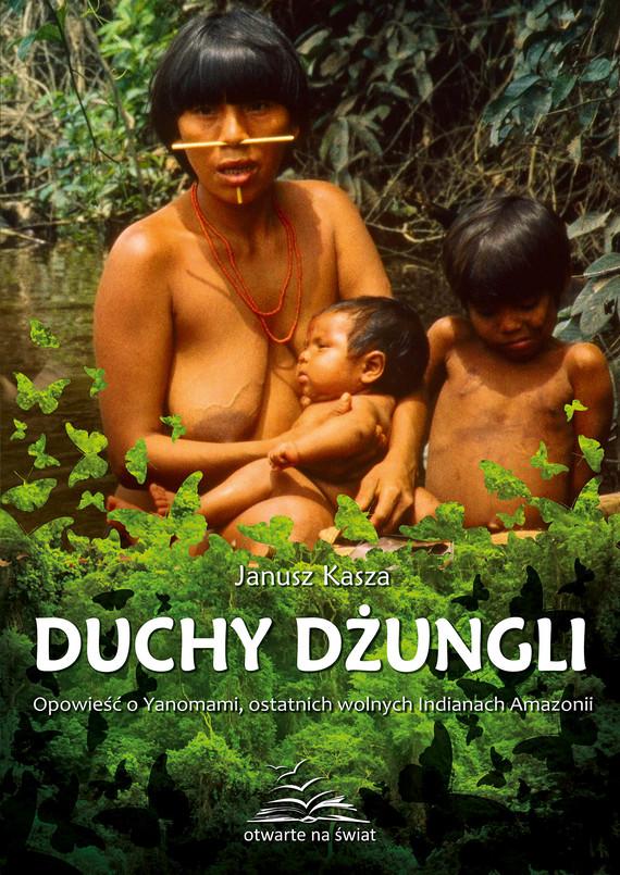okładka Duchy dżungli. Opowieść o Yanomami, ostatnich wolnych Indianach Amazonii, Książka | Kasza Janusz
