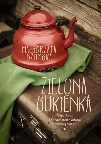 okładka Zielona sukienka. Przez Rosję i Kazachstan śladami rodzinnej historii, Książka | Małgorzata Szumska