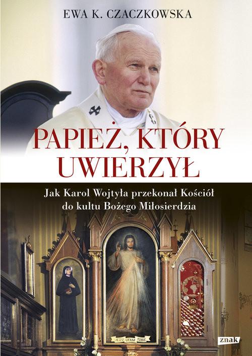 okładka Papież, który uwierzył. Jak Karol Wojtyła przekonał Kościół do kultu Bożego Miłosierdzia, Książka | K. Czaczkowska Ewa