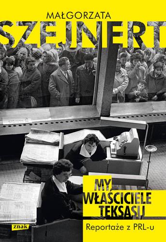 okładka My, właściciele Teksasu. Reportaże z PRL-u, Książka | Szejnert Małgorzata