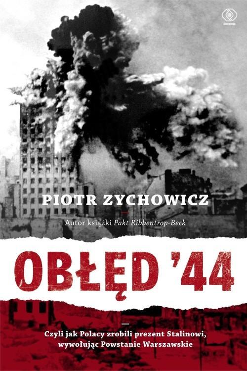 okładka Obłęd '44. Czyli jak Polacy zrobili prezent Stalinowi, wywołując powstanie warszawskie, Książka | Zychowicz Piotr
