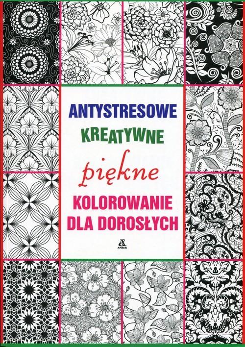 okładka Antystresowe kreatywne kolorowanie dla dorosłych. Piękne kolorowanie , Książka |