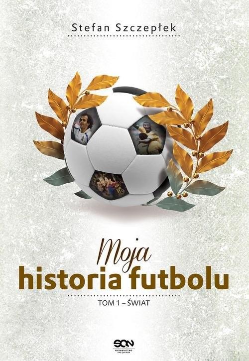 okładka Moja historia futbolu. Tom 1 - Świat , Książka | Stefan Szczepłek