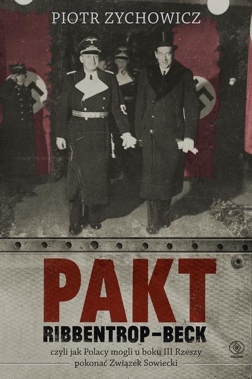 okładka Pakt Ribbentrop-Beck. Czyli jak Polacy mogli u boku III Rzeszy pokonać Związek Sowiecki, Książka | Zychowicz Piotr