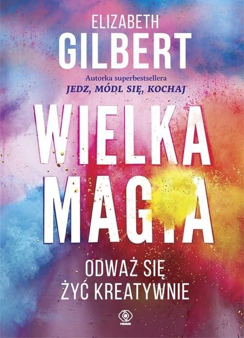 okładka Wielka Magia. Odważ się żyć kreatywnie, Książka | Gilbert Elizabeth