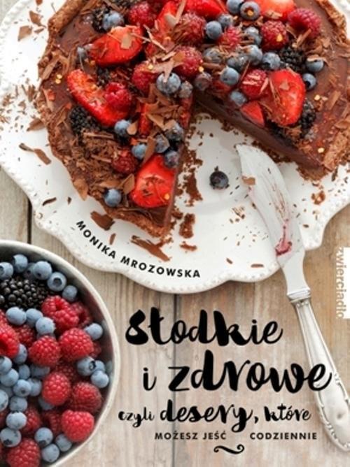 okładka Słodkie i zdrowe czyli desery, które możesz jeść codziennie, Książka | Mrozowska Monika