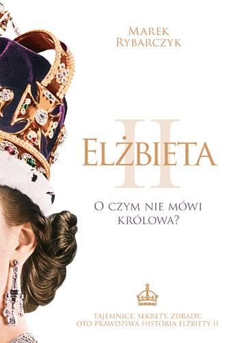 okładka Elżbieta II. O czym nie mówi królowa?, Książka | Marek Rybarczyk