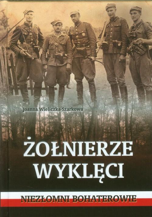 okładka Żołnierze wyklęci.  Niezłomni bohaterowie, Książka | Wieliczka-Szarkowa Joanna