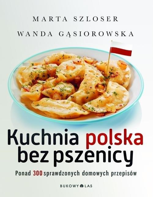 okładka Kuchnia polska bez pszenicy. Ponad 300 sprawdzonych domowych przepisów, Książka | Marta Szloser, Wanda Gąsiorowska