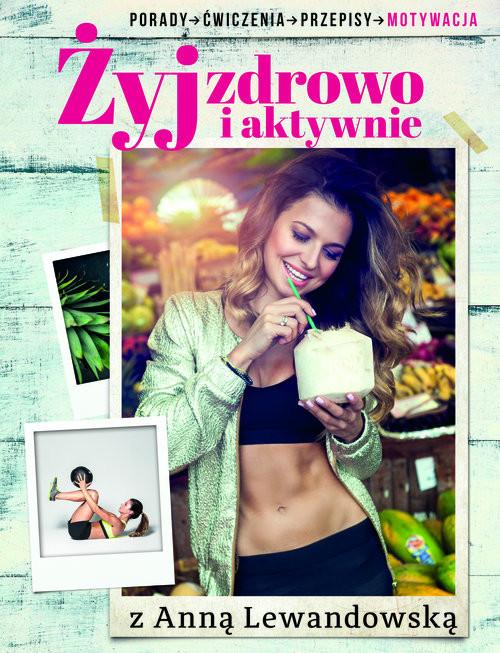 okładka Żyj zdrowo i aktywnie z Anną Lewandowską. Porady, ćwiczenia, przepisy, motywacjaksiążka |  | Anna  Lewandowska