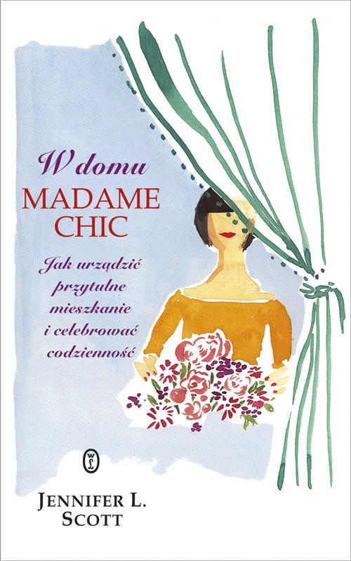 okładka W domu Madame Chic Jak urządzić przytulne mieszkanie i celebrować codzienność?, Książka   L. Scott Jennifer