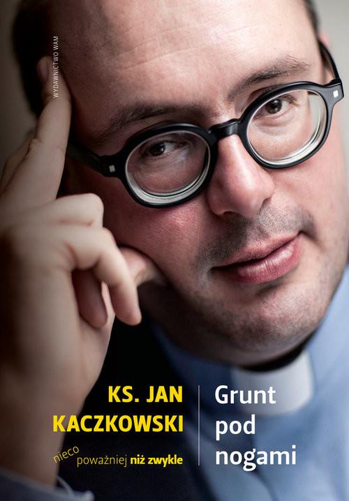 okładka Grunt pod nogami. Ksiądz Jan Kaczkowski nieco poważniej niż zwykle, Książka | Kaczkowski Jan