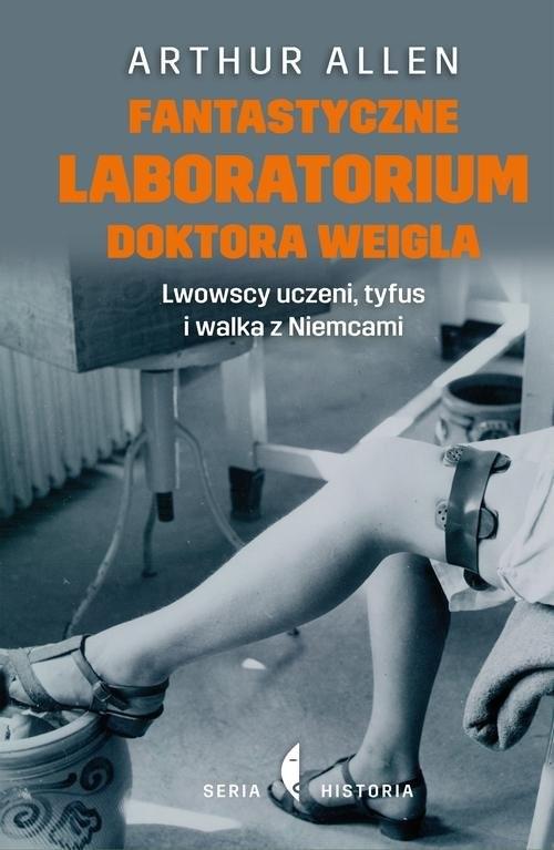 okładka Fantastyczne laboratorium doktora Weigla. Lwowscy uczeni, tyfus i walka z Niemcami, Książka | Arthur Allen