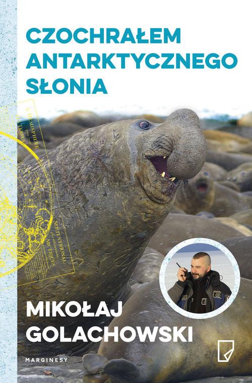 okładka Czochrałem antarktycznego słonia, Książka   Mikołaj Golachowski