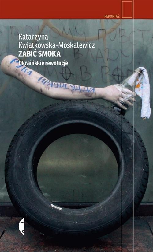 okładka Zabić smoka. Ukraińskie rewolucje, Książka | Kwiatkowska-Moskalewicz Katarzyna