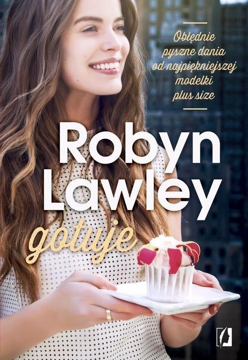 okładka Robyn Lawley gotuje. Obłędnie pyszne dania dla rodziny i przyjaciół, Książka   Lawley Robyn