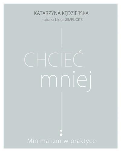 okładka Chcieć mniej. Minimalizm w praktyce, Książka | Kędzierska Katarzyna