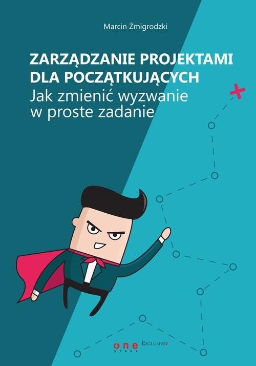okładka Zarządzanie projektami dla początkujących. Jak zmienić wyzwanie w proste zadanie, Książka | Żmigrodzki Marcin