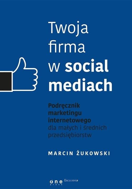 okładka Twoja firma w social mediach. Podręcznik marketingu internetowego dla małych i średnich przedsiębiorstw, Książka | Żukowski Marcin