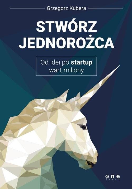 okładka Stwórz jednorożca Od idei po startup wart milionyksiążka      Kubera Grzegorz