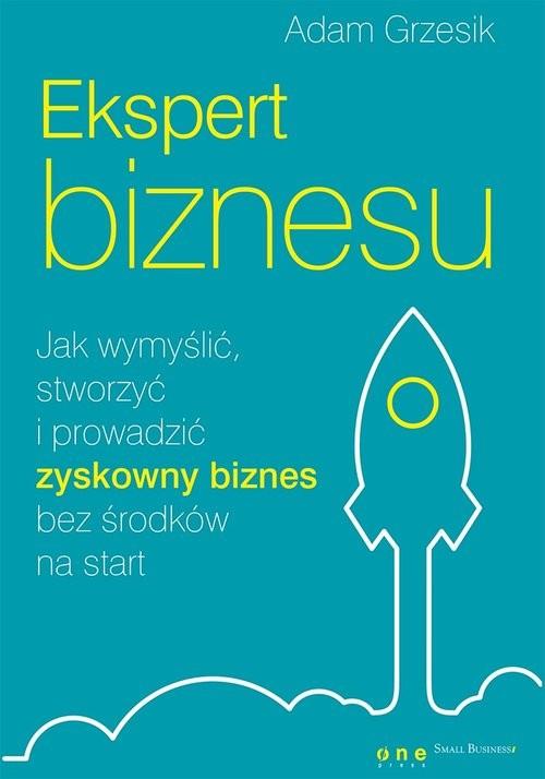 okładka Ekspert biznesu. Jak wymyślić, stworzyć i prowadzić zyskowny biznes bez środków na start, Książka | Grzesik Adam