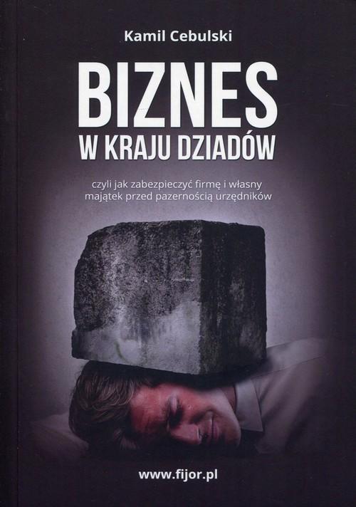 okładka Biznes w kraju dziadów czyli jak zabezpieczyć firmę i własny majątek przed pazernością urzędników, Książka | Cebulski Kamil