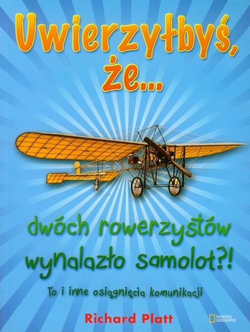 okładka Uwierzyłbyś, że dwóch rowerzystów wynalazło samolot?! To i inne osiągnięcia komunikacjiksiążka |  | Platt Richard