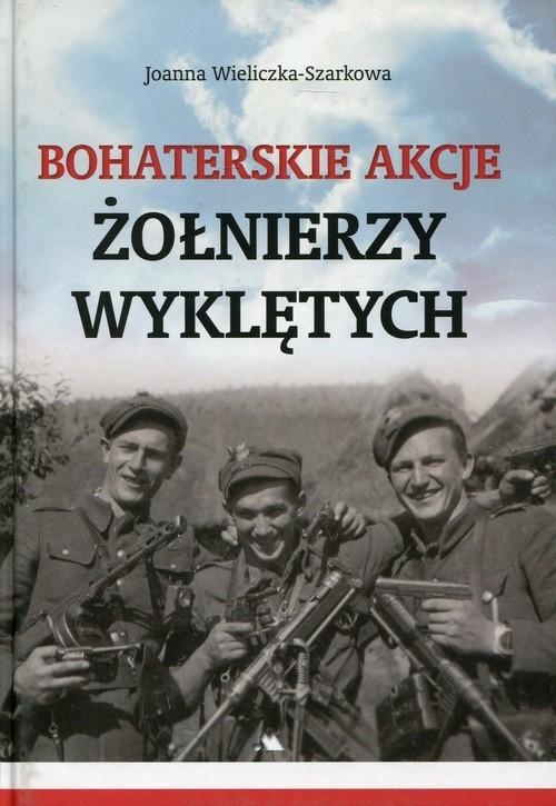 okładka Bohaterskie akcje Żołnierzy Wyklętych, Książka | Wieliczka-Szarkowa Joanna