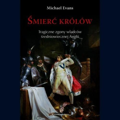 okładka Śmierć królów. Tragiczne zgony władców średniowiecznej Anglii, Książka | Evans Michael