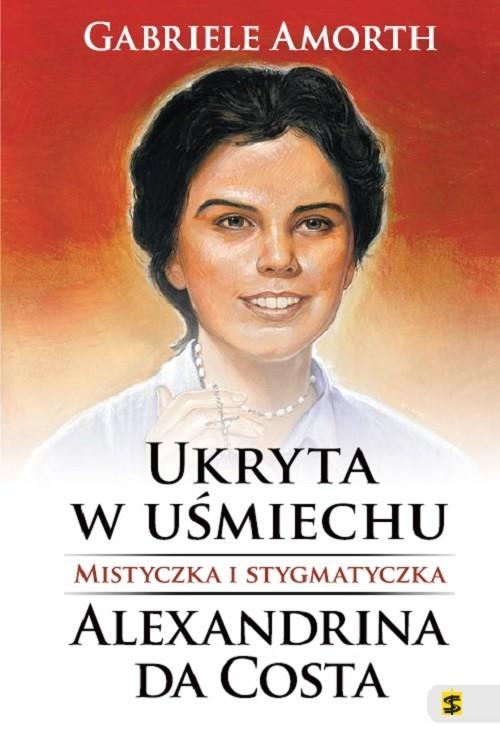 okładka Ukryta w uśmiechu Mistyczka i stygmatyczka Alexandrina da Costa, Książka | Amorth Gabriele