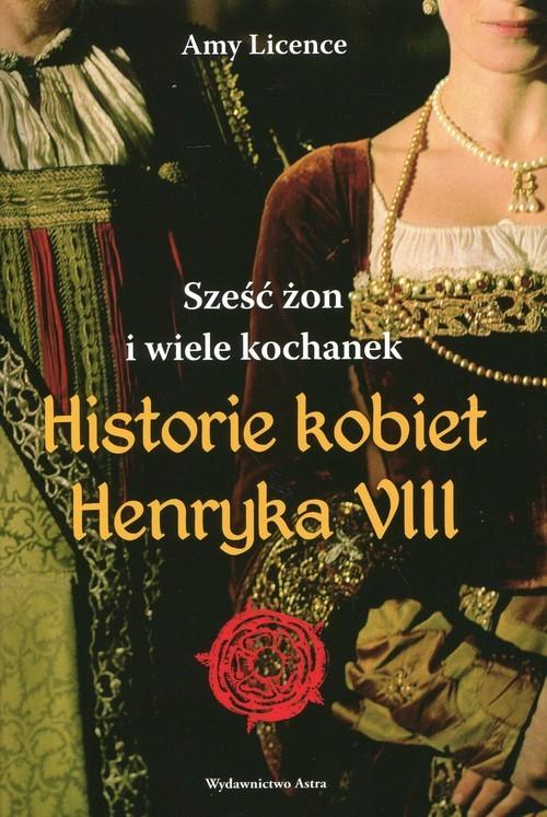 okładka Historia kobiet Henryka VIII. Sześć żon i wiele kochanek, Książka | Licence Amy