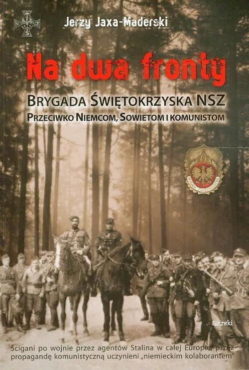 okładka Na dwa fronty. Brygada Świętokrzyska NSZ Przeciwko Niemcom, Sowietom i komunistom, Książka | Jaxa-Maderski Jerzy