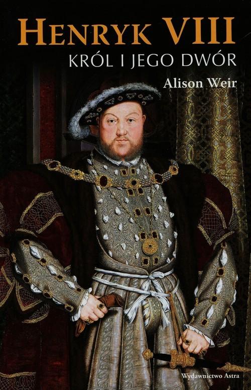 okładka Henryk VIII. Król i jego dwór, Książka | Alison Weir