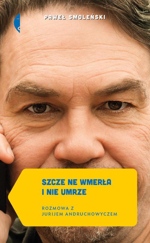 okładka Szcze ne wmerła i nie umrze. Rozmowa z Jurijem Andruchowyczem, Książka | Smoleński Paweł
